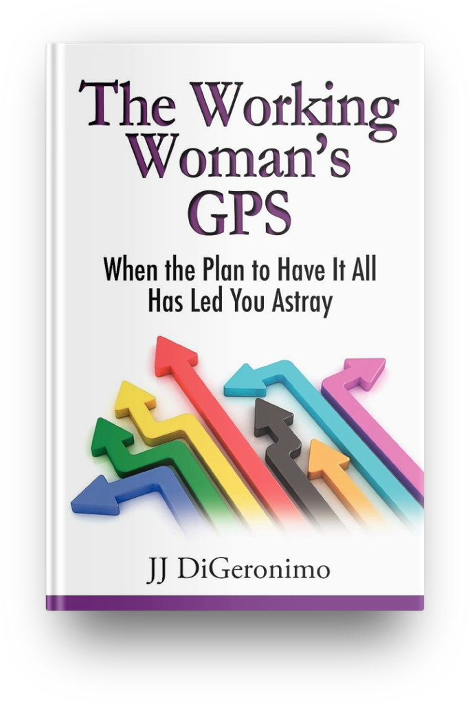 The Working Woman's GPS - When the Plan to Have It All Leads You Astray - JJ DiGeronimo